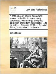 A  Catalogue of Books, Containing Several Valuable Libraries, Lately Purchased, with a Large and Good Collection of Modern New Books, ... to Be Sold,