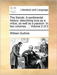 The Friends. a Sentimental History: Describing Love as a Virtue, as Well as a Passion. in Two Volumes. ... Volume 2 of 2