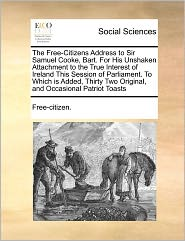 The Free-Citizens Address to Sir Samuel Cooke, Bart. for His Unshaken Attachment to the True Interest of Ireland This Session of Parliament. to Which