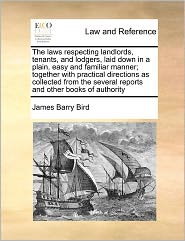 The Laws Respecting Landlords, Tenants, and Lodgers, Laid Down in a Plain, Easy and Familiar Manner; Together with Practical Directions as Collected f
