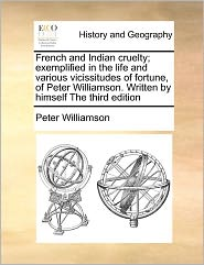 French and Indian Cruelty; Exemplified in the Life and Various Vicissitudes of Fortune, of Peter Williamson. Written by Himself the Third Edition
