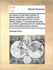 An Essay on the Best System of Liberal Education, Adapted to the Genius of the Government of the United States. Comprehending Also, an Uniform, Gener
