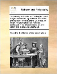 Civil Liberty Asserted, and the Rights of the Subject Defended, Against the Anarchial Principles of the Reverend Dr. Price. in Which His Sophistical R