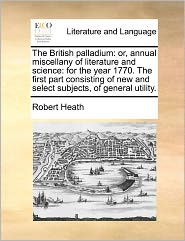 The British Palladium: Or, Annual Miscellany of Literature and Science: For the Year 1770. the First Part Consisting of New and Select Subjec