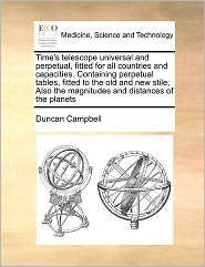 Time's Telescope Universal and Perpetual, Fitted for All Countries and Capacities. Containing Perpetual Tables, Fitted to the Old and New Stile; Also