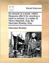 An Answer to a Book, Intitl'd, Reasons Offer'd for Erecting a Bank in Ireland. in a Letter to Henry Maxwell, Esq; By Hercules Rowley, Esq.