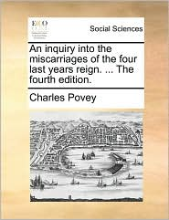 An Inquiry Into the Miscarriages of the Four Last Years Reign. ... the Fourth Edition.