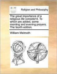 The Great Importance of a Religious Life Consider'd. to Which Are Added, Some Morning and Evening Prayers. the Fourth Edition.
