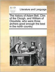 The History of Adam Bell, CLIM of the Clough, and William of Cloudslie, Who Were Three Archers Good Enough the Best in the North Country.