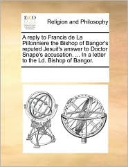 A  Reply to Francis de La Pillonniere the Bishop of Bangor's Reputed Jesuit's Answer to Doctor Snape's Accusation. ... in a Letter to the LD. Bishop