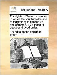 The Rights of C]sar: A Sermon. in Which the Scripture-Doctrine of Magistracy Is Opened Up and Enforced. by a Friend to Peace and Good Order
