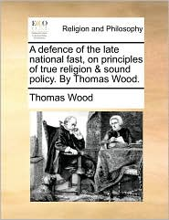 A Defence of the Late National Fast, on Principles of True Religion & Sound Policy. by Thomas Wood.