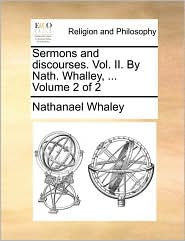 Sermons and Discourses. Vol. II. by Nath. Whalley, ... Volume 2 of 2