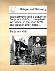 Two Sermons (and a Prayer of Benjamin Kidd's, ... Preached in London, in the Year 1739, and Taken in Short-Hand ...