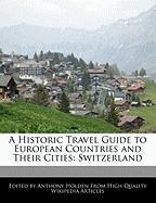 A Historic Travel Guide to European Countries and Their Cities: Switzerland - Holden, Anthony