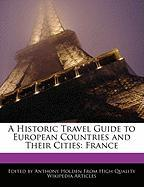 A Historic Travel Guide to European Countries and Their Cities: France - Hartsoe, Holden; Holden, Anthony