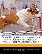 Dogs 101: A Guide to American Kennel Club Breed Groups, Vol. 3 - The Working Group - Cleveland, Jacob; Tamura, K.