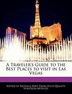 A Traveler's Guide to the Best Places to Visit in Las Vegas - Canter, Natalie; Holt, Natasha