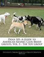 Dogs 101: A Guide to American Kennel Club Breed Groups, Vol. 5 - The Toy Group - Cleveland, Jacob; Tamura, K.