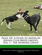 Dogs 101: A Guide to American Kennel Club Breed Groups, Vol. 1 - The Sporting Group - Cleveland, Jacob; Tamura, K.