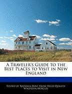 A Traveler's Guide to the Best Places to Visit in New England - Canter, Natalie; Holt, Natasha