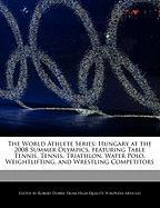 The World Athlete Series: Hungary at the 2008 Summer Olympics, Featuring Table Tennis, Tennis, Triathlon, Water Polo, Weightlifting, and Wrestli - Marley, Ben; Dobbie, Robert
