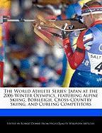 The World Athlete Series: Japan at the 2006 Winter Olympics, Featuring Alpine Skiing, Bobsleigh, Cross-Country Skiing, and Curling Competitors - Marley, Ben; Dobbie, Robert