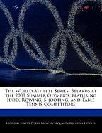 The World Athlete Series: Belarus at the 2008 Summer Olympics, Featuring Judo, Rowing, Shooting, and Table Tennis Competitors - Marley, Ben; Dobbie, Robert