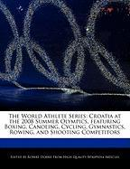 The World Athlete Series: Croatia at the 2008 Summer Olympics, Featuring Boxing, Canoeing, Cycling, Gymnastics, Rowing, and Shooting Competitors - Marley, Ben; Dobbie, Robert