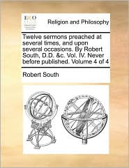 Twelve Sermons Preached at Several Times, and Upon Several Occasions. by Robert South, D.D. &C. Vol. IV. Never Before Published. Volume 4 of 4