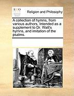 A Collection of Hymns, from Various Authors. Intended as a Supplement to Dr. Watt's Hymns, and Imitation of the Psalms. - Multiple Contributors