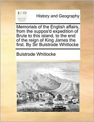Memorials of the English Affairs, from the Suppos'd Expedition of Brute to This Island, to the End of the Reign of King James the First. by Sir Bulstr