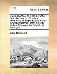 Dutch Alliances: Or, a Plain Proof of Their Observance of Treaties: Exemplify'd in the Particulars of Their Inhuman Treatment of Their