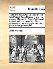 Titles and Honours Conferred by His Late Majesty King George I. and His Present Majesty, in Great-Britain and Ireland. with an Exact List of the Perso