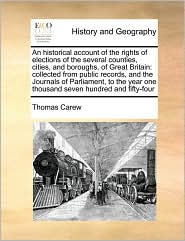 An Historical Account of the Rights of Elections of the Several Counties, Cities, and Boroughs, of Great Britain: Collected from Public Records, and