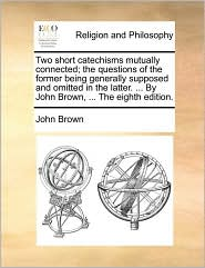 Two Short Catechisms Mutually Connected; The Questions of the Former Being Generally Supposed and Omitted in the Latter. ... by John Brown, ... the Ei