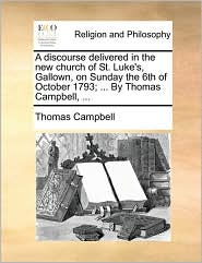 A Discourse Delivered in the New Church of St. Luke's, Gallown, on Sunday the 6th of October 1793; ... by Thomas Campbell, ...