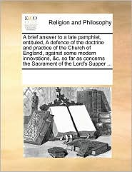 A  Brief Answer to a Late Pamphlet, Entituled, a Defence of the Doctrine and Practice of the Church of England, Against Some Modern Innovations, &C.