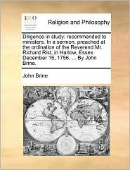 Diligence in Study: Recommended to Ministers. in a Sermon, Preached at the Ordination of the Reverend Mr. Richard Rist, in Harlow, Essex.