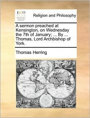 A Sermon Preached at Kensington, on Wednesday the 7th of January; ... by ... Thomas, Lord Archbishop of York.