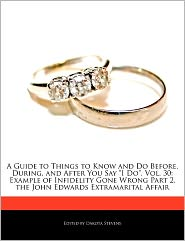 "A  Guide to Things to Know and Do Before, During, and After You Say ""I Do,"" Vol. 30: Example of Infidelity Gone Wrong Part 2, the John Edwards Extram"