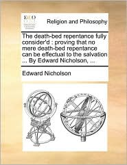 The Death-Bed Repentance Fully Consider'd: Proving That No Mere Death-Bed Repentance Can Be Effectual to the Salvation ... by Edward Nicholson, ...