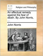 An Effectual Remedy Against the Fear of Death. by John Norris, ...