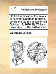Of the Happiness of the Saints in Heaven: A Sermon Preach'd Before the Queen at White-Hall October 12, 1690. by William Beveridge, ... the Sixth Editi