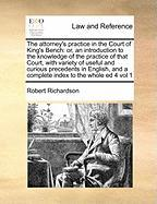 The Attorney's Practice in the Court of King's Bench: Or, an Introduction to the Knowledge of the Practice of That Court, with Variety of Useful and C - Richardson, Robert