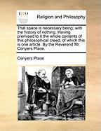 That Space Is Necessary Being; With the History of Nothing. Having Premised to It the Whole Contents of This Philosophical Creed, of Which This Is One - Place, Conyers