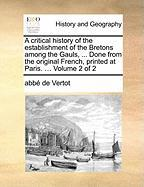 A Critical History of the Establishment of the Bretons Among the Gauls, ... Done from the Original French, Printed at Paris. ... Volume 2 of 2
