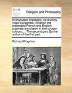 Enthusiastic Impostors, No Divinely Inspir'd Prophets. Wherein the Pretended French and English Prophets Are Shewn in Their Proper Colours; ... the Se - Kingston, Richard