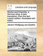 Werter and Charlotte, a German Story. a New Translation, from the Last Leipsic Edition. Illustrated with Notes.