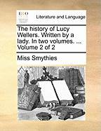 The History of Lucy Wellers. Written by a Lady. in Two Volumes. ... Volume 2 of 2 - Smythies, Miss
